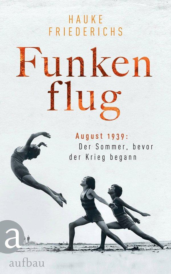 """Funkenflug. August 1939: Der Sommer, bevor der Krieg begann"""". Von Hauke Friederichs, Aufbau-Verlag, 24 Euro."""