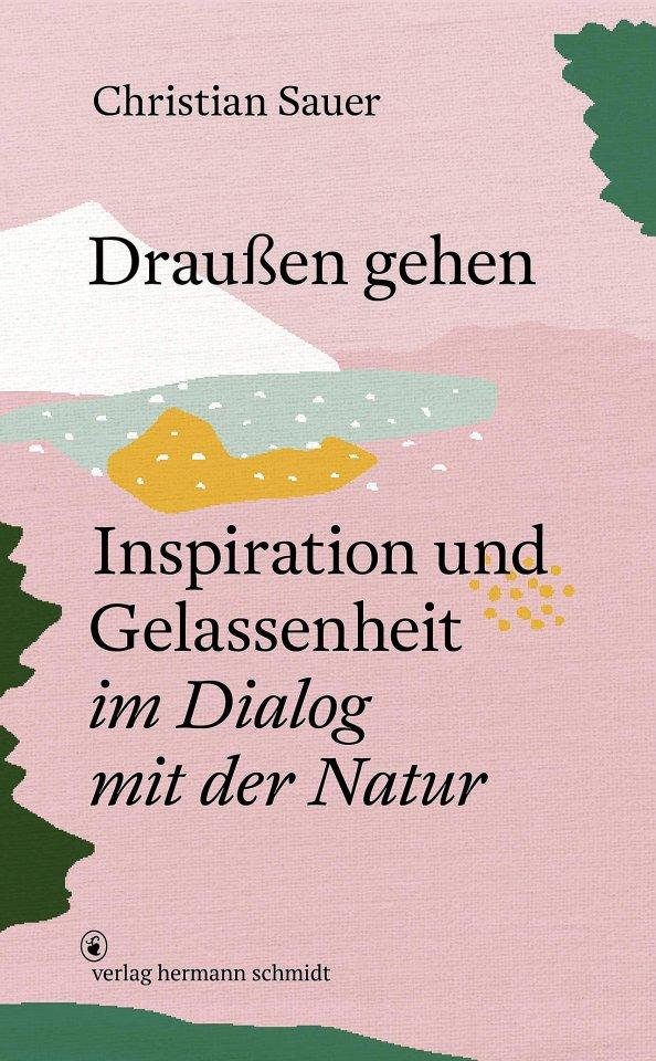 """Christian Sauer: """"Draußen gehen: Inspiration und Gelassenheit im Dialog mit der Natur"""",  Verlag Hermann Schmidt,  29,80 Euro"""